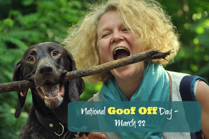 March 22 is National Goof Off Day.