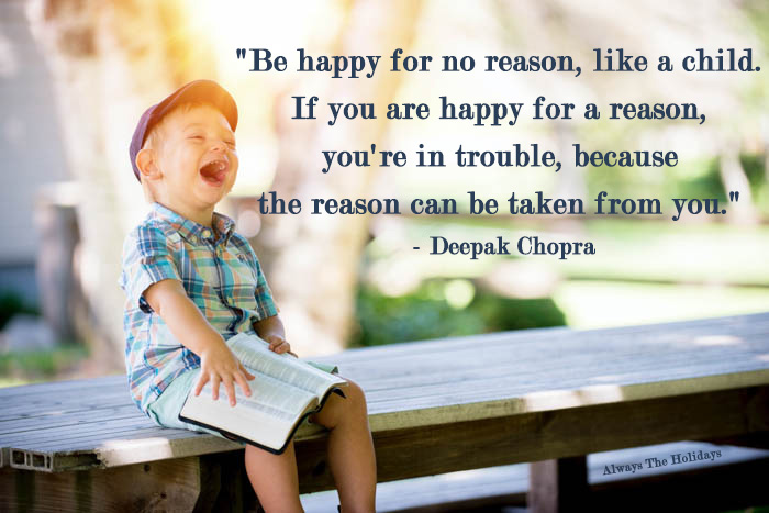 Be happy for no reason, like a child. If you are happy for a reason, you're in trouble, because the reason can be taken from you - Be like a child quote