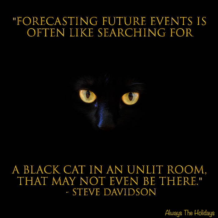 Black cat quotes: Forecasting future events is often like searching for a black cat in an unlit room that may not even be there.