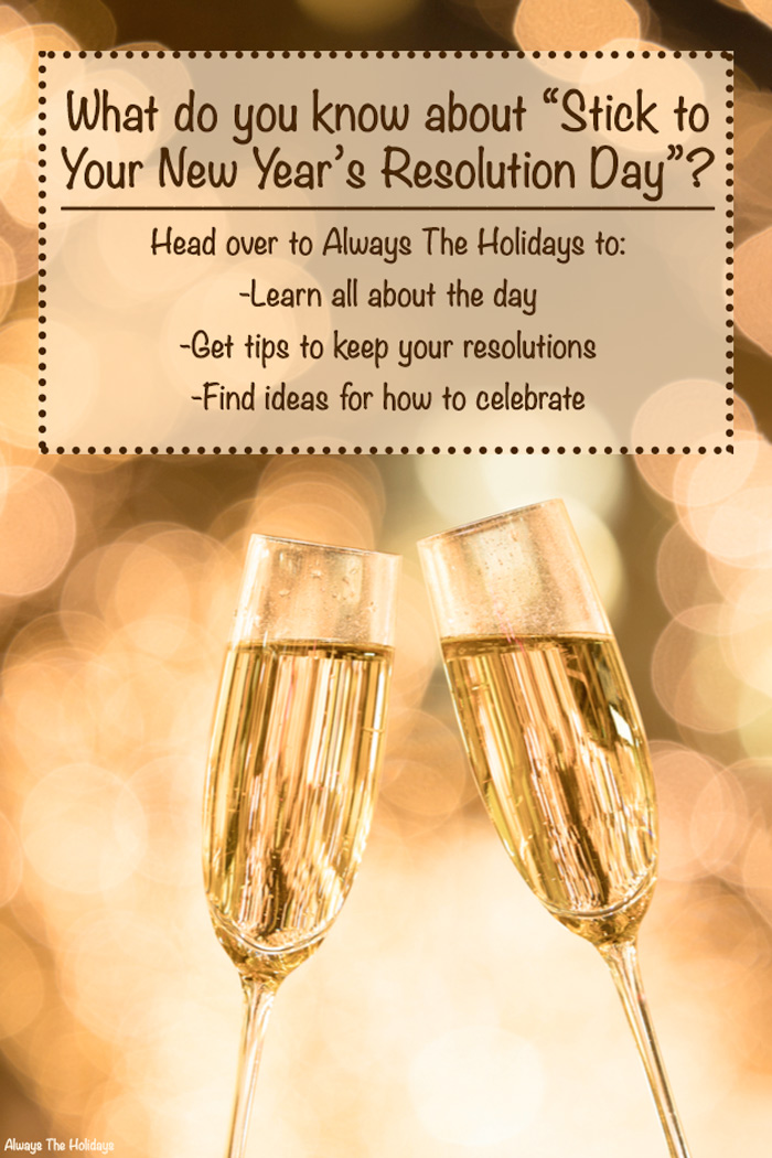 """Two glasses of champagne clinking with a text overlay that reads """"What do you know about """"Stick to Your New Year's Resolution Day""""? Head over to Always The Holidays to Learn all about the day, Get tips to keep your resolutions, Find ideas for how to celebrate""""."""