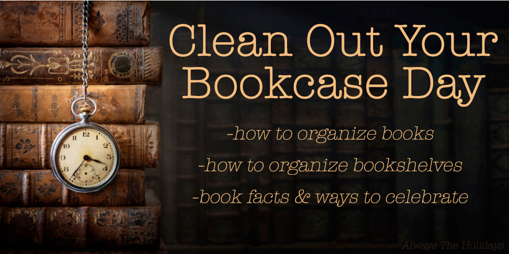 """A pile of vintage books with a pocket watch and a text overlay that reads """"Clean Out Your Bookcase Day, how to organize books, how to organize bookshelves, book facts and ways to celebrate""""."""