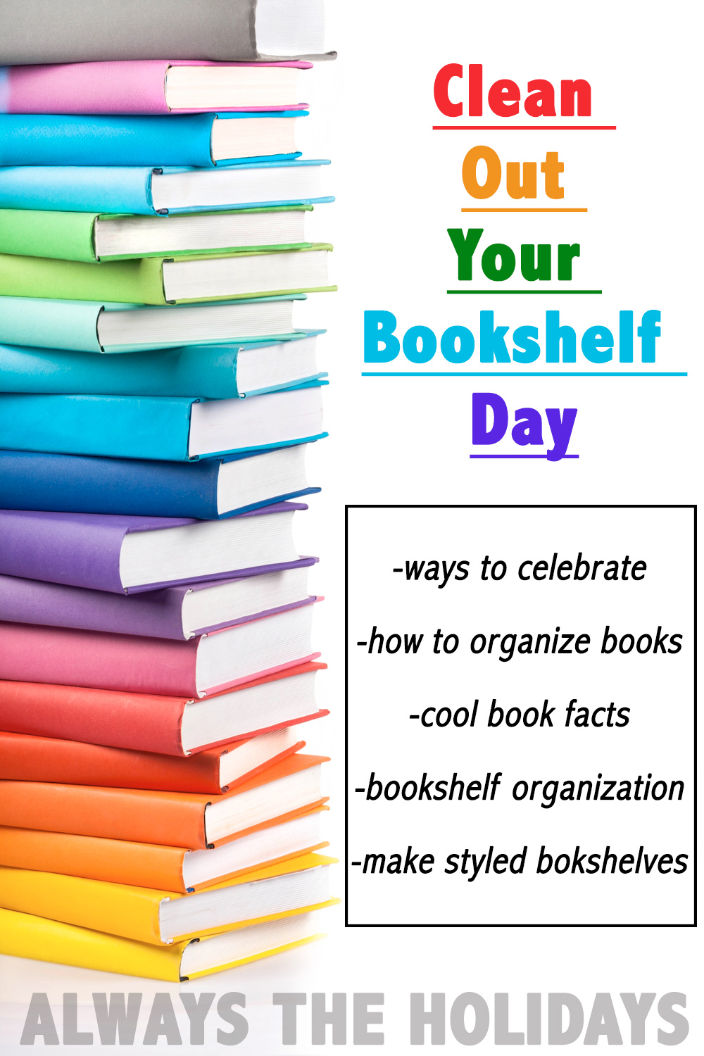 A rainbow stack of books with a text overlay for Clean Out Your Bookcase Day suggesting things to do like read book facts, tips for how to organize books, and ways to celebrate.