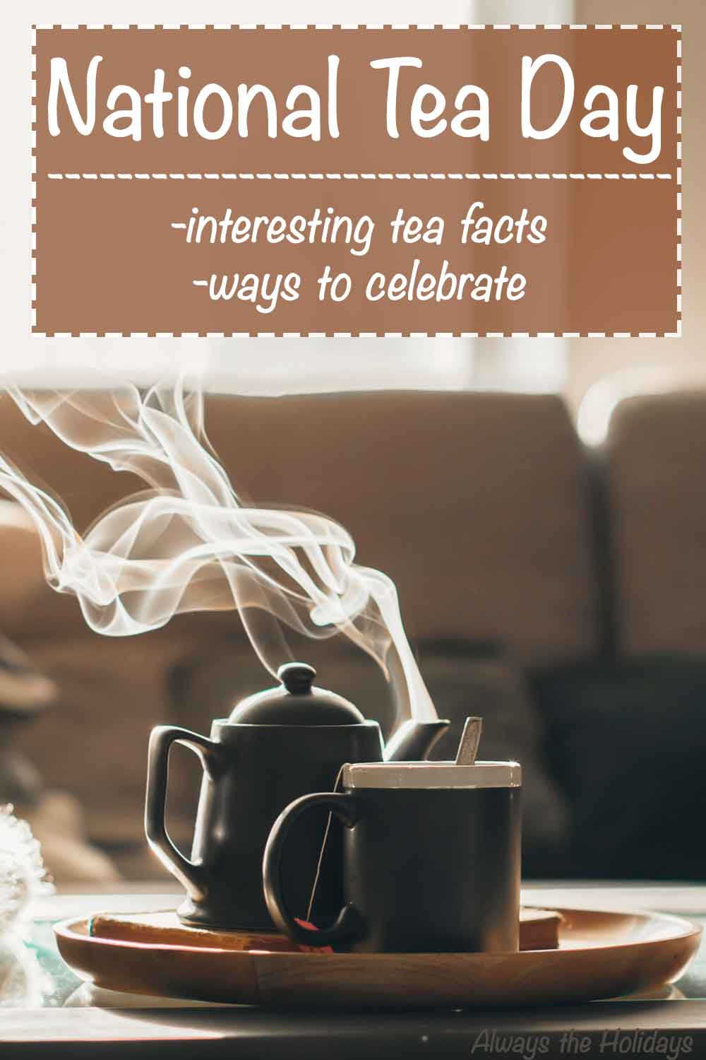 "A pot of tea and cup both steaming on a living room coffee table with a text overlay above it reading ""National Tea Day - Interesting tea facts and ways to celebrate""."