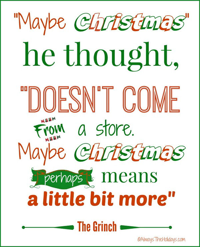 """A quote from the grinch movie in red and green letting that reads """"Maybe Christmas he thought, doesn't come from a store, maybe Christmas means a little bit more""""."""