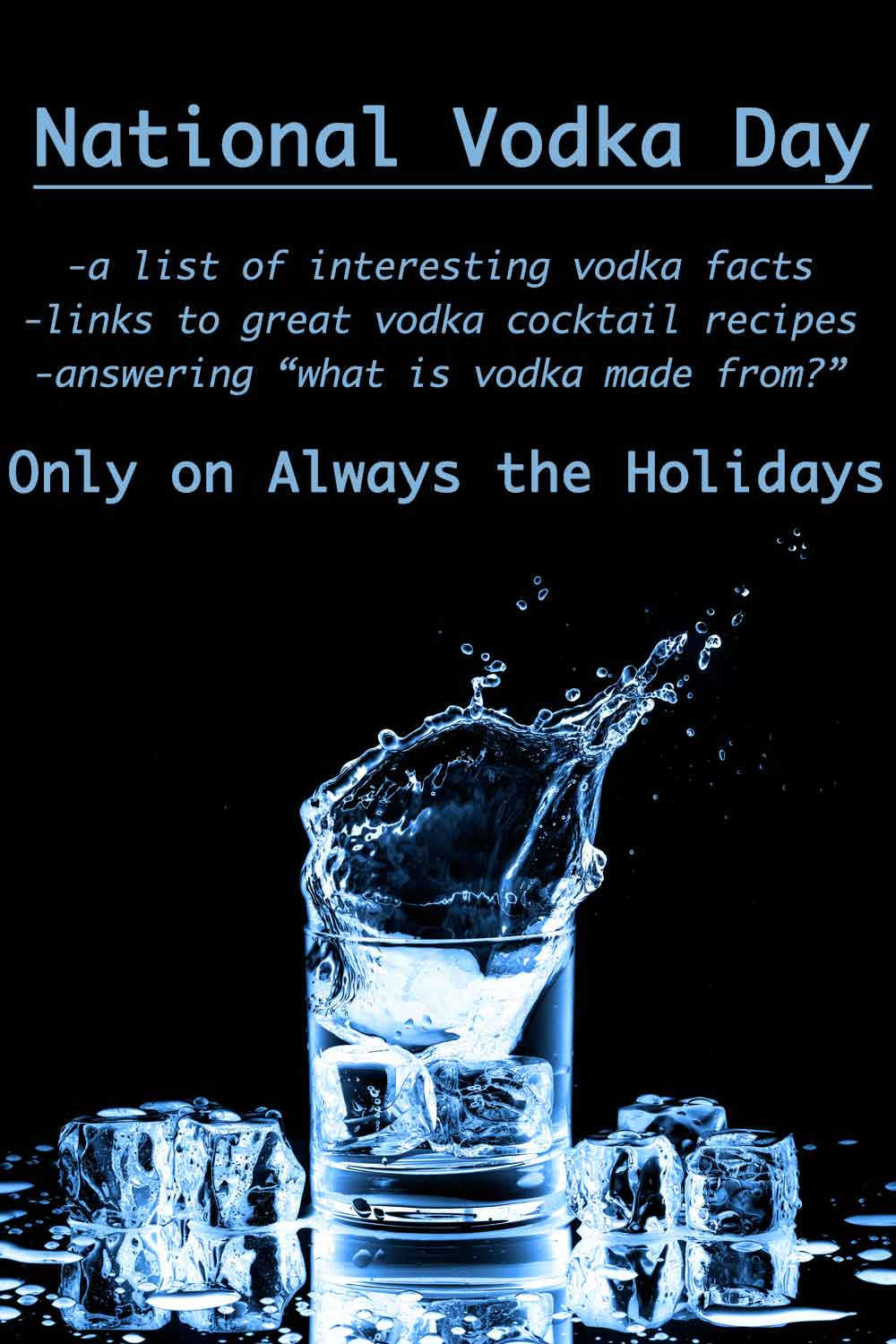 """Ice cubes splashing into a short glass of vodka with a blue hue against a black background with a text overlay reading """"National Vodka Day, a list of interesting vodka facts, links to great vodka cocktail recipes, and answering what is vodka made from?, only on Always the Holidays""""."""